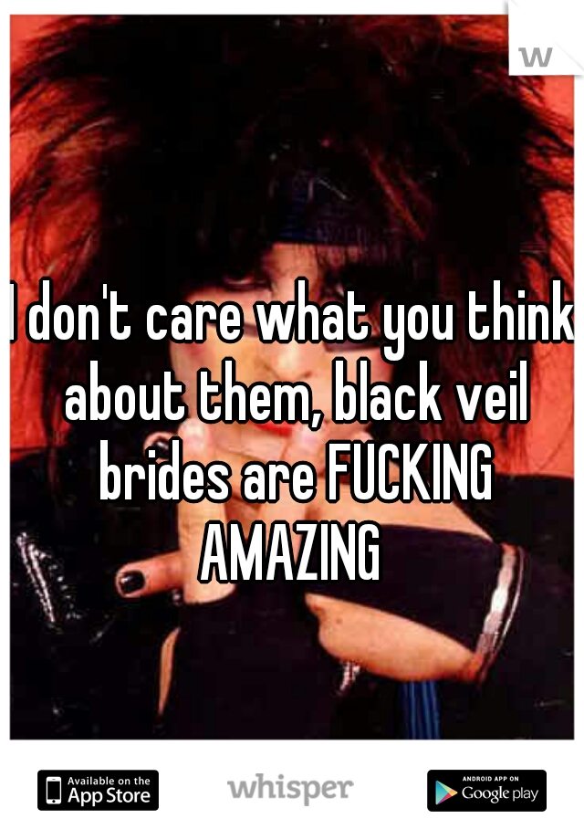 I don't care what you think about them, black veil brides are FUCKING AMAZING