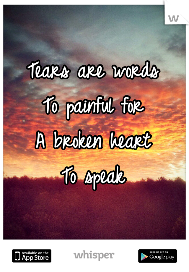 Tears are words  To painful for A broken heart To speak