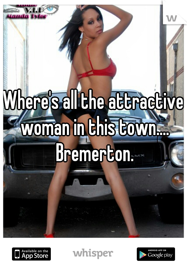 Where's all the attractive woman in this town.... Bremerton.