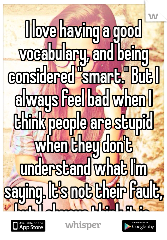 "I love having a good vocabulary, and being considered ""smart."" But I always feel bad when I think people are stupid when they don't understand what I'm saying. It's not their fault, but I always think it is."