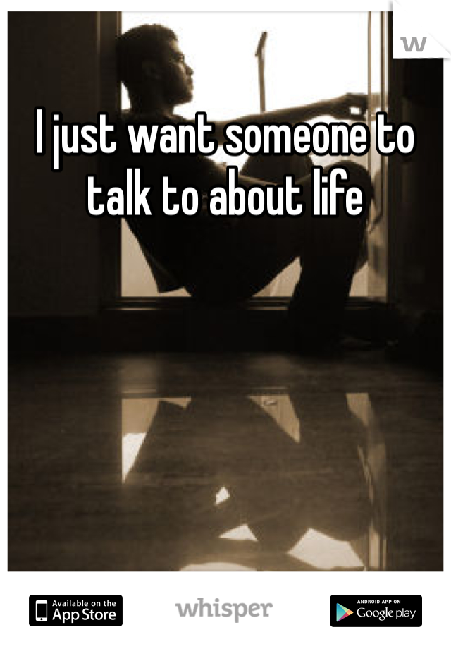 I just want someone to talk to about life