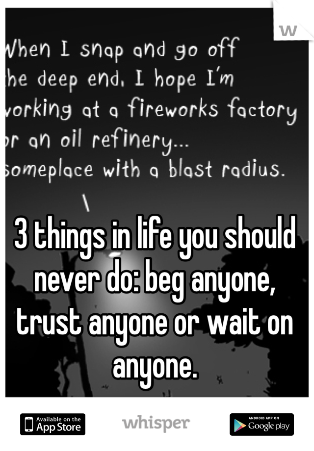 3 things in life you should never do: beg anyone, trust anyone or wait on anyone.