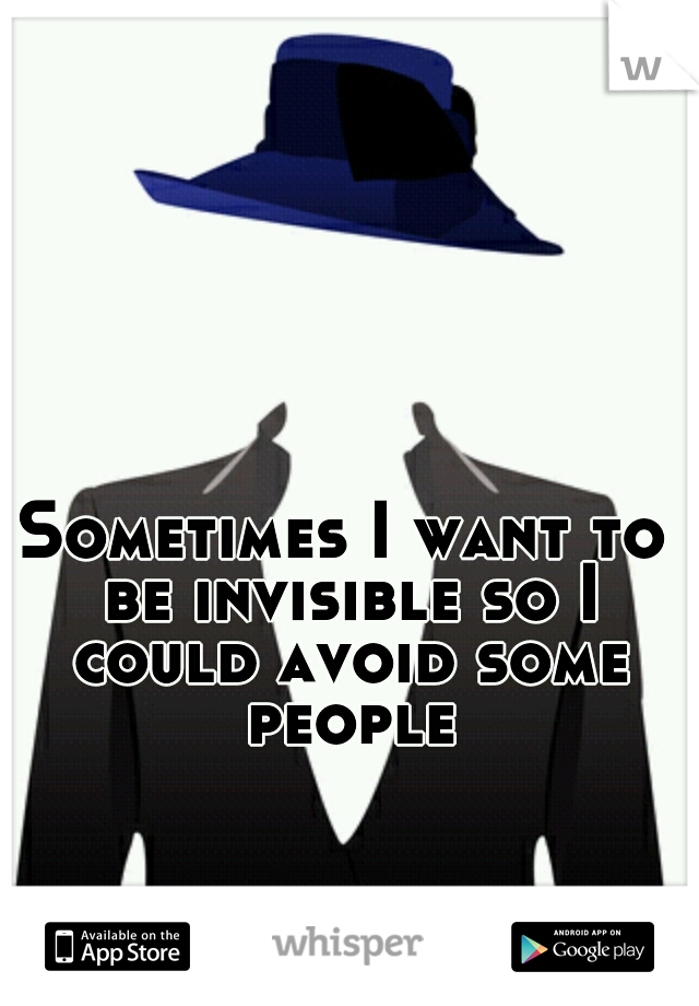 Sometimes I want to be invisible so I could avoid some people