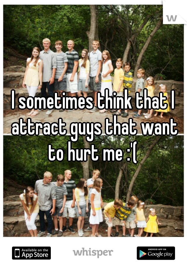 I sometimes think that I attract guys that want to hurt me :'(