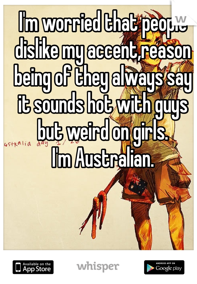 I'm worried that people dislike my accent,reason being of they always say it sounds hot with guys but weird on girls. I'm Australian.
