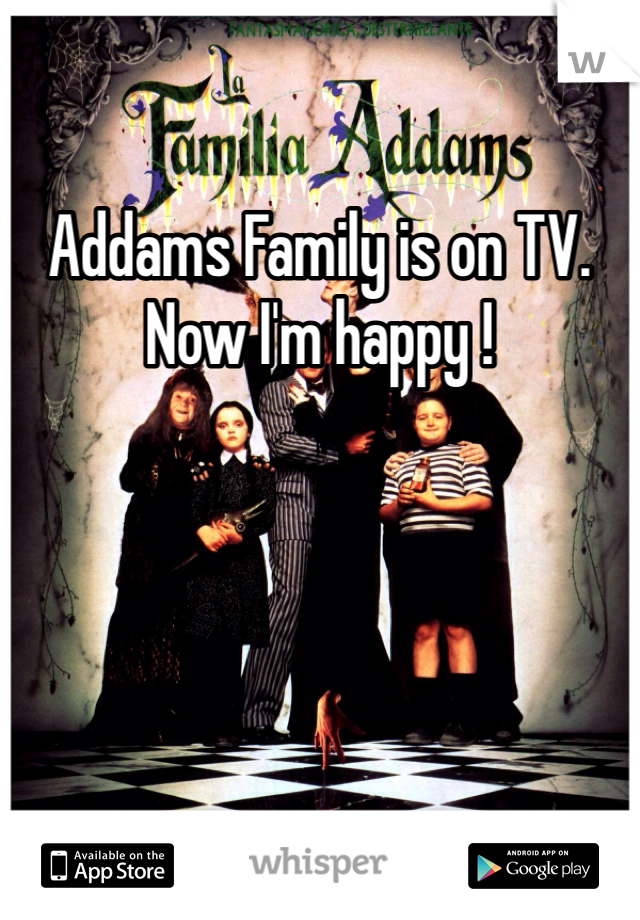 Addams Family is on TV. Now I'm happy !