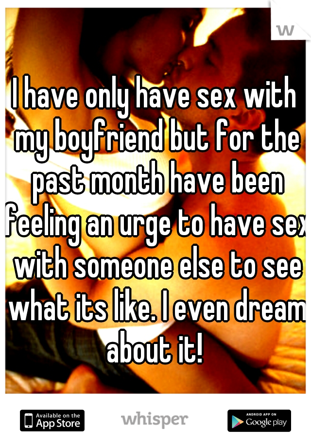 I have only have sex with my boyfriend but for the past month have been feeling an urge to have sex with someone else to see what its like. I even dream about it!