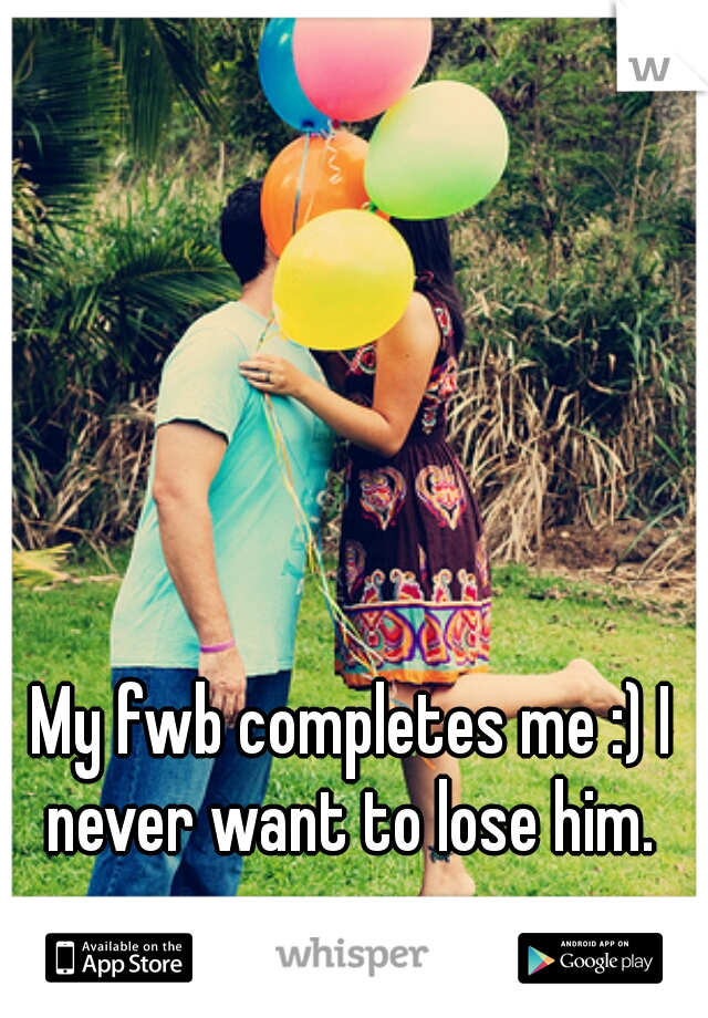 My fwb completes me :) I never want to lose him.