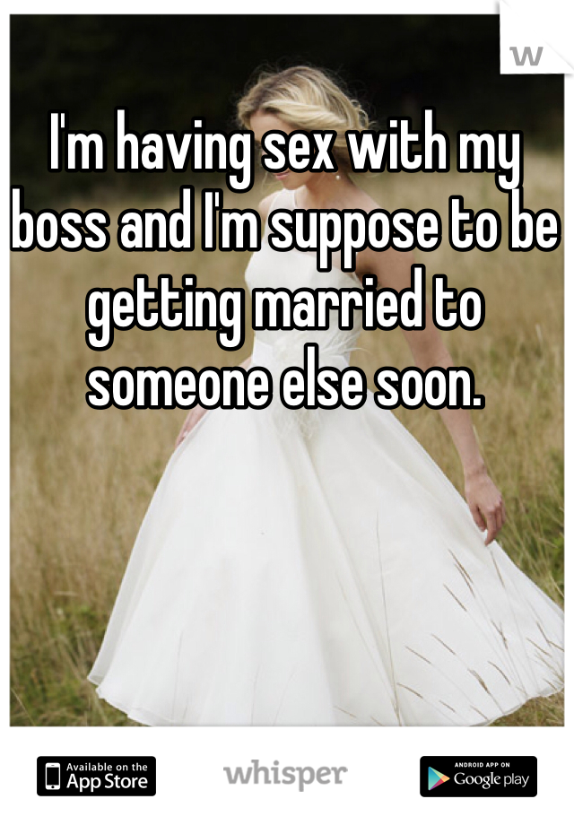 I'm having sex with my boss and I'm suppose to be getting married to someone else soon.