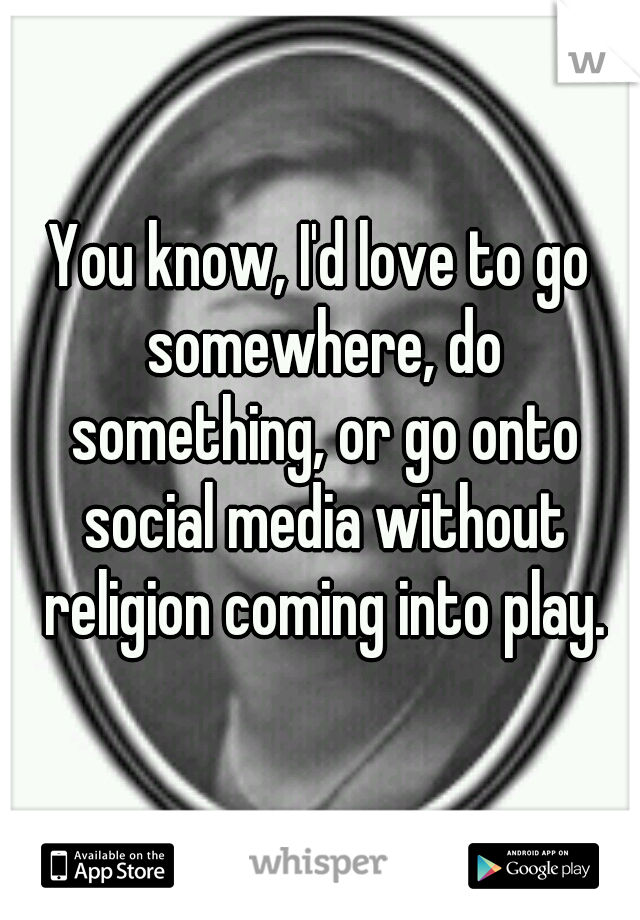 You know, I'd love to go somewhere, do something, or go onto social media without religion coming into play.