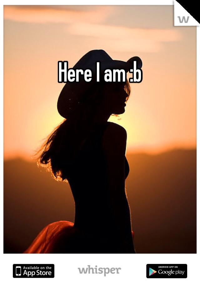 Here I am :b