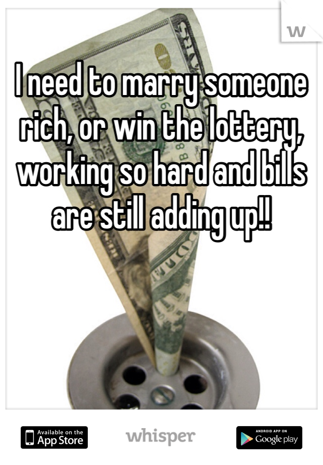 I need to marry someone rich, or win the lottery, working so hard and bills are still adding up!!