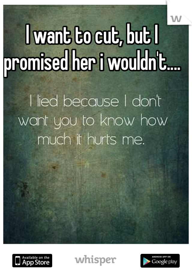 I want to cut, but I promised her i wouldn't....