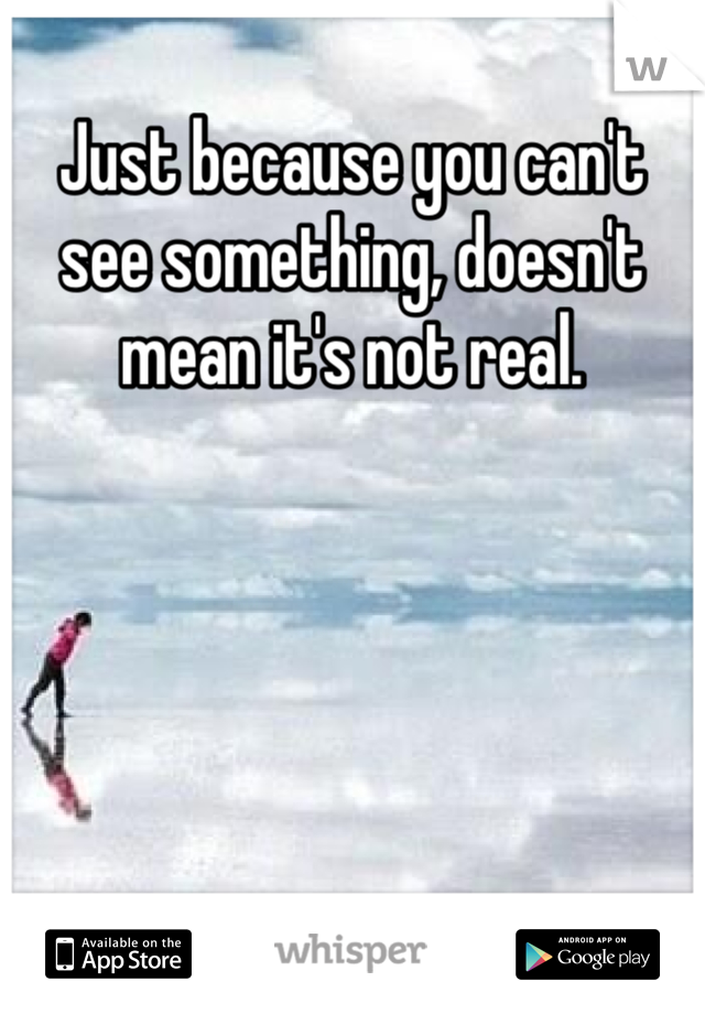 Just because you can't see something, doesn't mean it's not real.