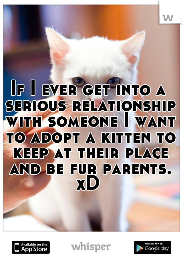 If I ever get into a serious relationship with someone I want to adopt a kitten to keep at their place and be fur parents. xD