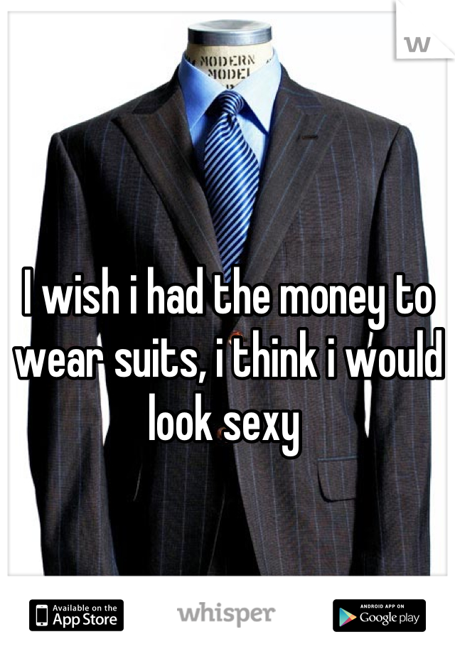 I wish i had the money to wear suits, i think i would look sexy