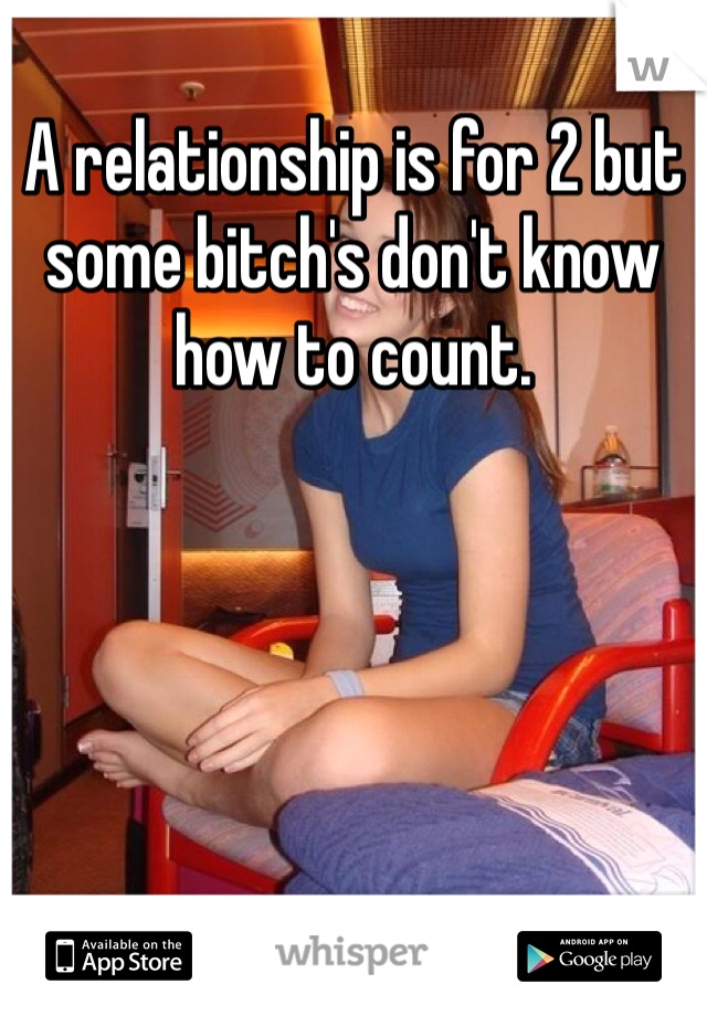 A relationship is for 2 but some bitch's don't know how to count.