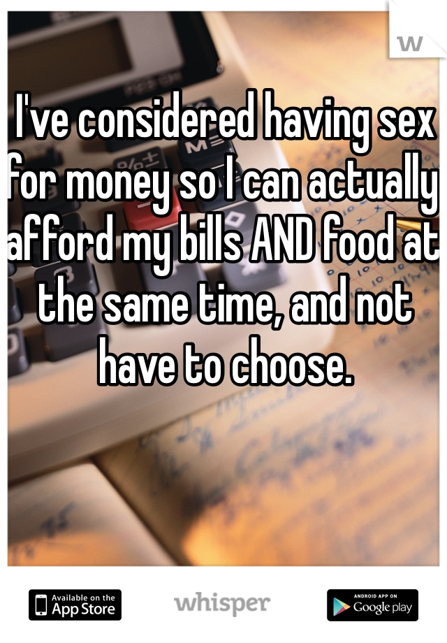 I've considered having sex for money so I can actually afford my bills AND food at the same time, and not have to choose.