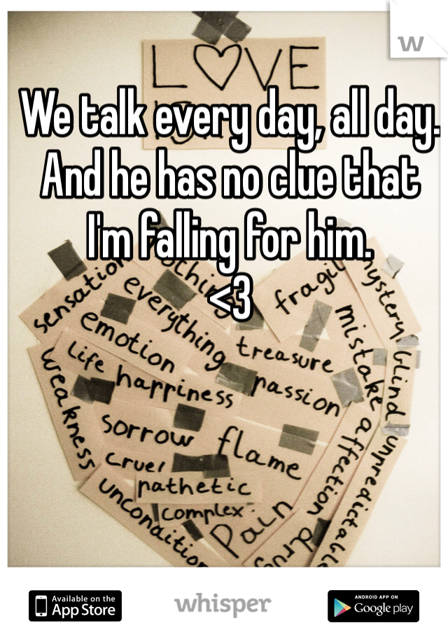 We talk every day, all day. And he has no clue that  I'm falling for him.  <3