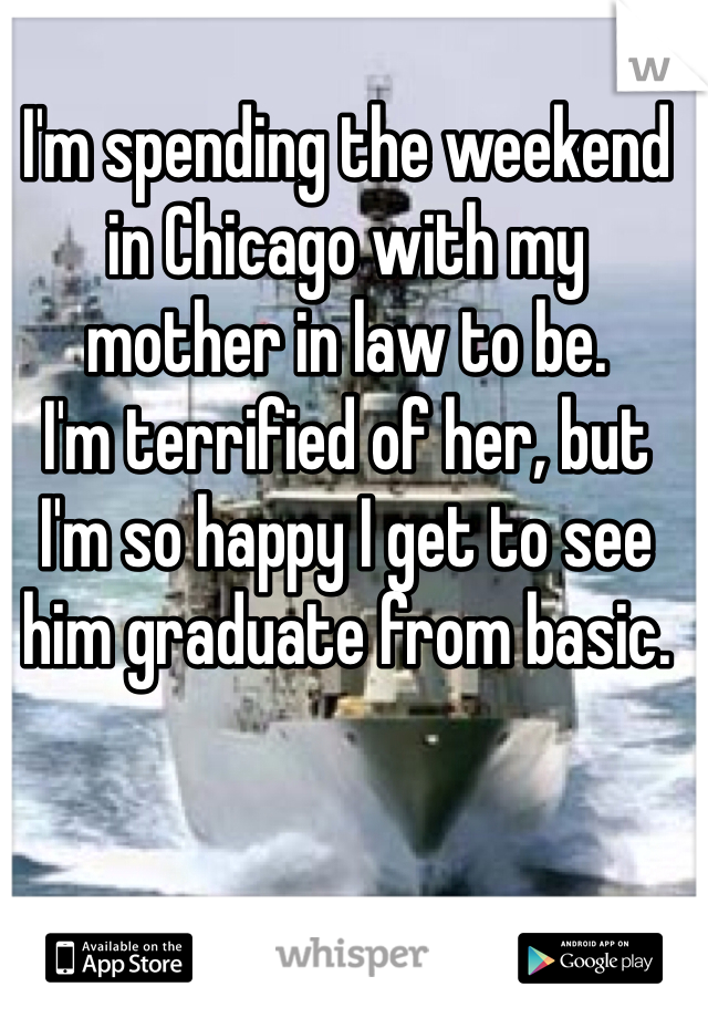 I'm spending the weekend in Chicago with my mother in law to be. I'm terrified of her, but I'm so happy I get to see him graduate from basic.
