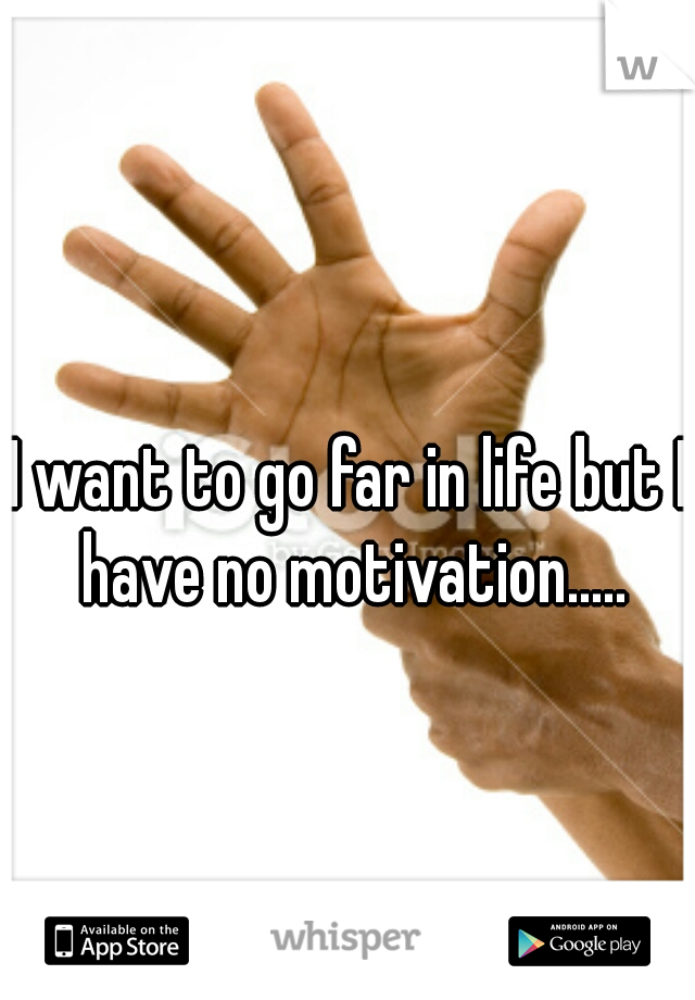 I want to go far in life but I have no motivation.....