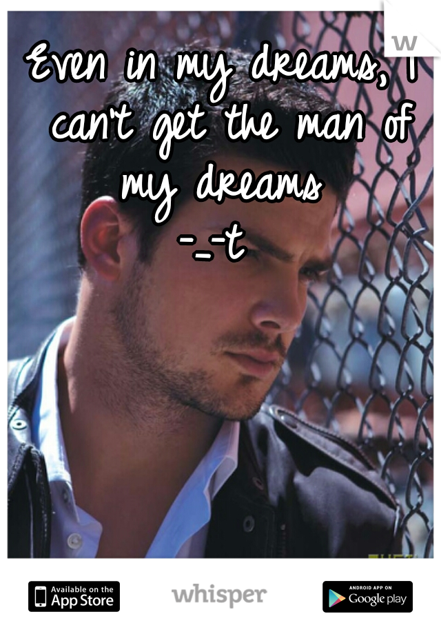 Even in my dreams, I can't get the man of my dreams  -_-t