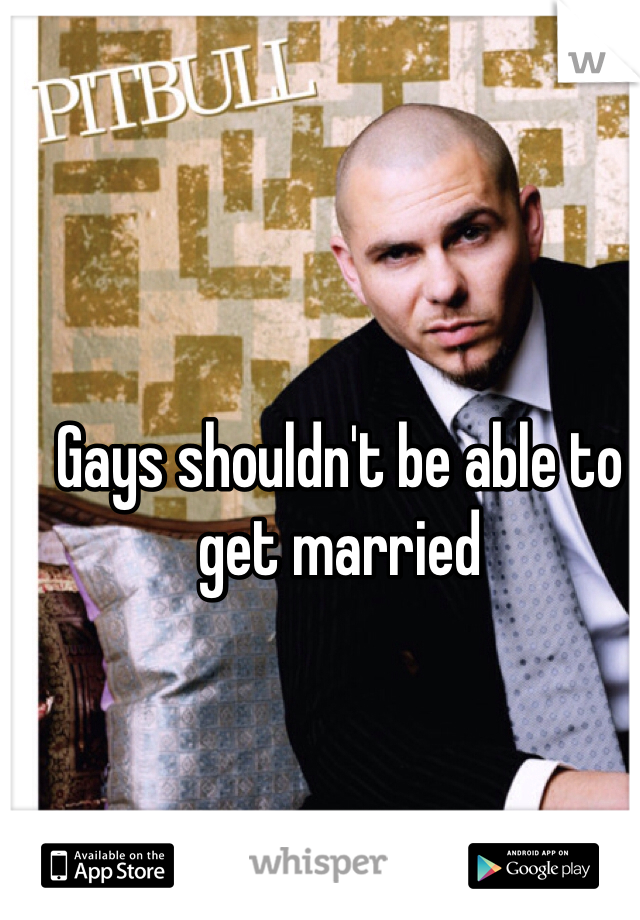 Gays shouldn't be able to get married