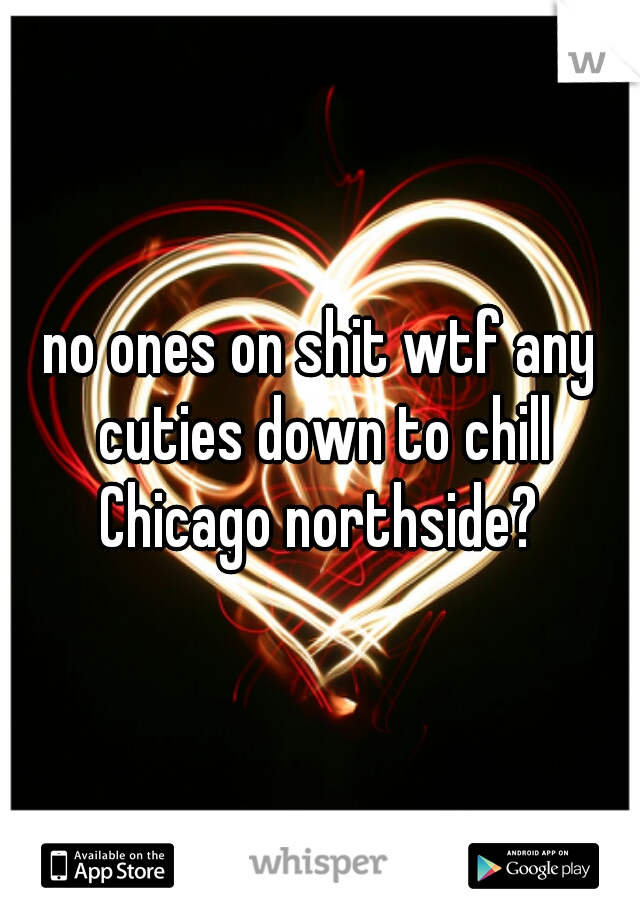 no ones on shit wtf any cuties down to chill Chicago northside?