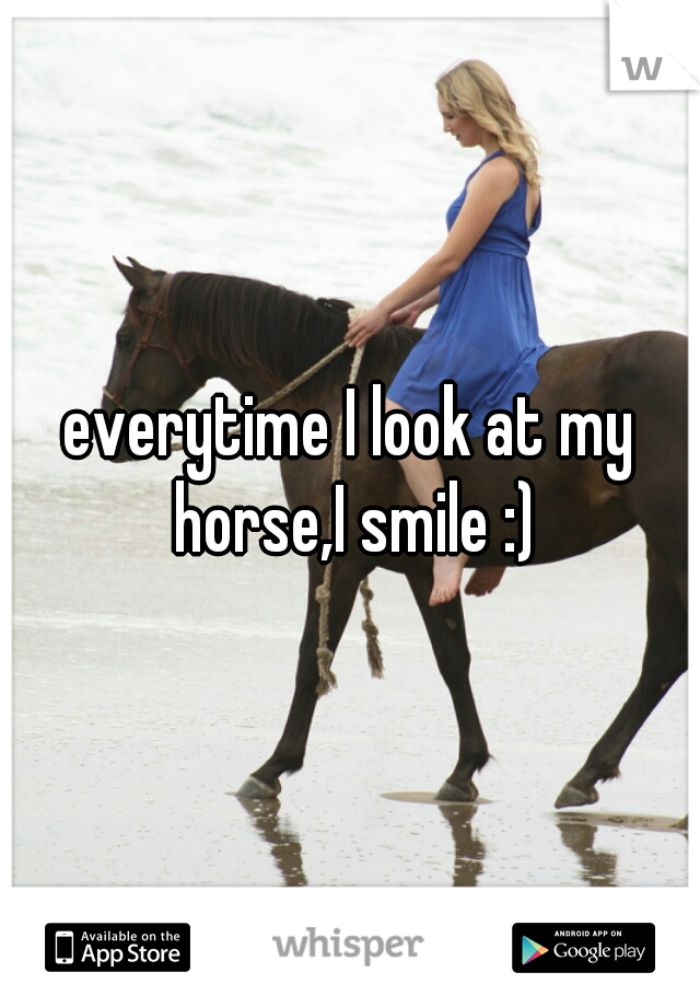 everytime I look at my horse,I smile :)