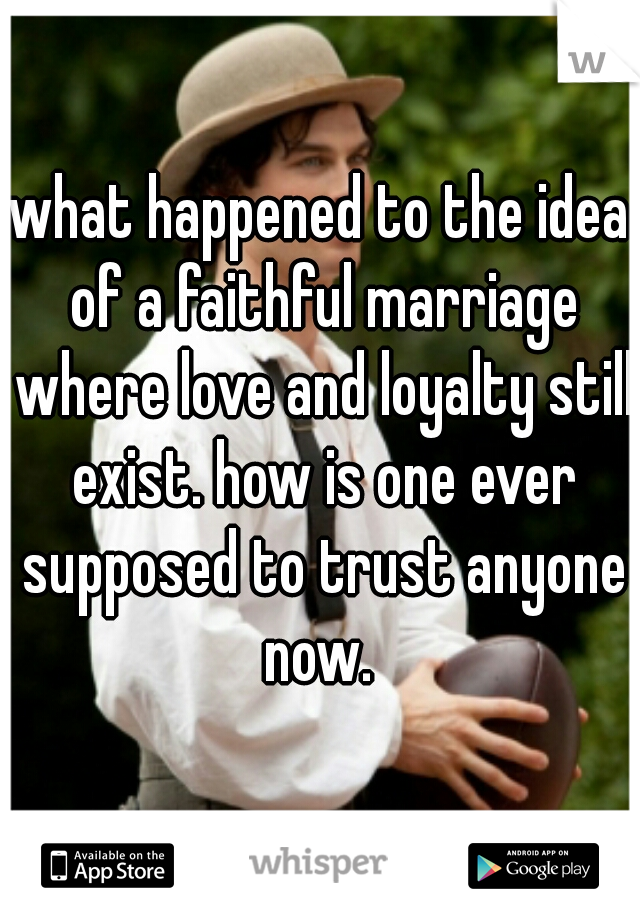 what happened to the idea of a faithful marriage where love and loyalty still exist. how is one ever supposed to trust anyone now.