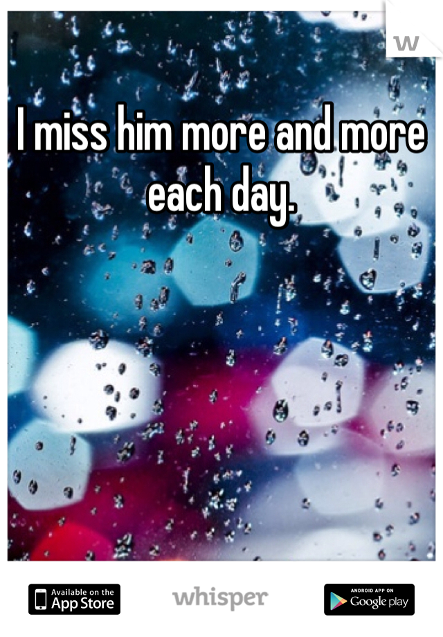 I miss him more and more each day.
