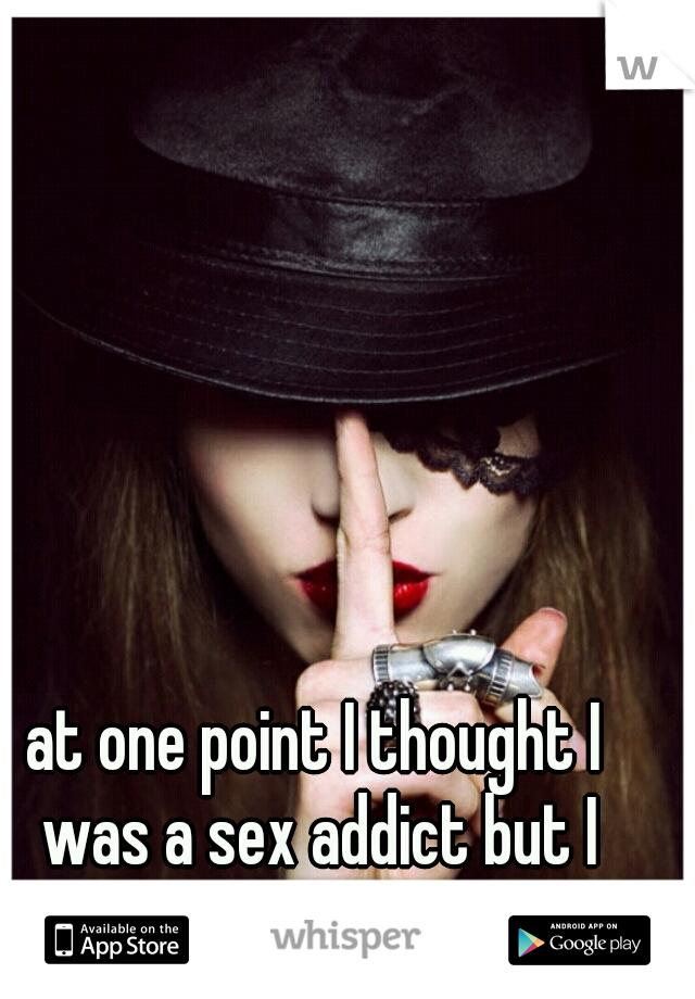 at one point I thought I was a sex addict but I never told anyone ...