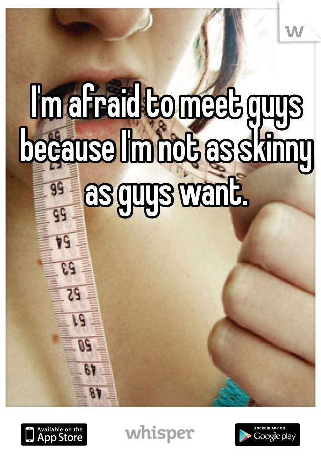 I'm afraid to meet guys because I'm not as skinny as guys want.