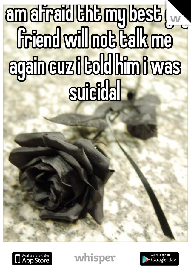 I am afraid tht my best guy friend will not talk me again cuz i told him i was suicidal