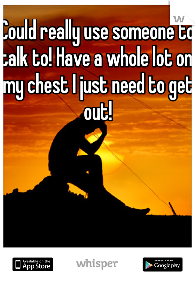 Could really use someone to talk to! Have a whole lot on my chest I just need to get out!