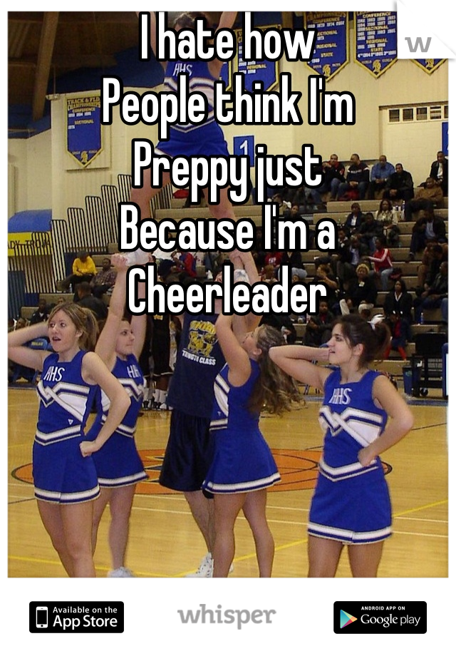 I hate how  People think I'm  Preppy just  Because I'm a Cheerleader
