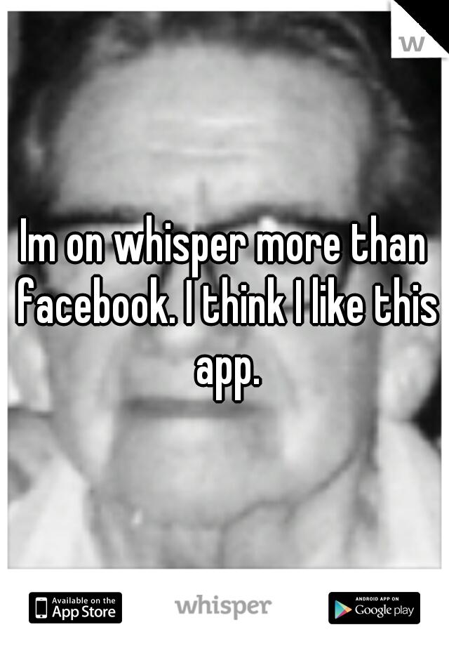 Im on whisper more than facebook. I think I like this app.