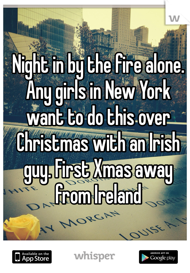 Night in by the fire alone. Any girls in New York want to do this over Christmas with an Irish guy. First Xmas away from Ireland