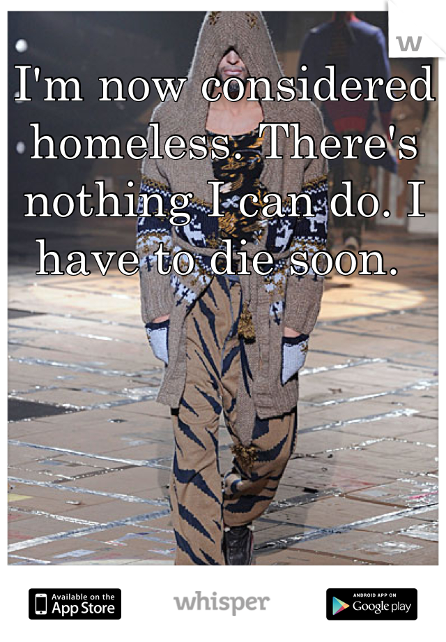 I'm now considered homeless. There's nothing I can do. I have to die soon.