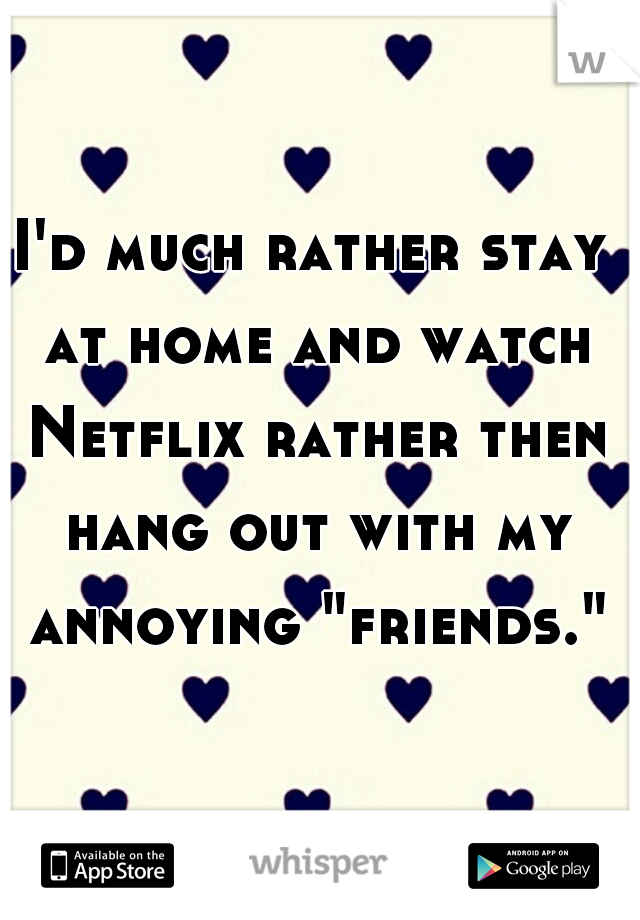 "I'd much rather stay at home and watch Netflix rather then hang out with my annoying ""friends."""