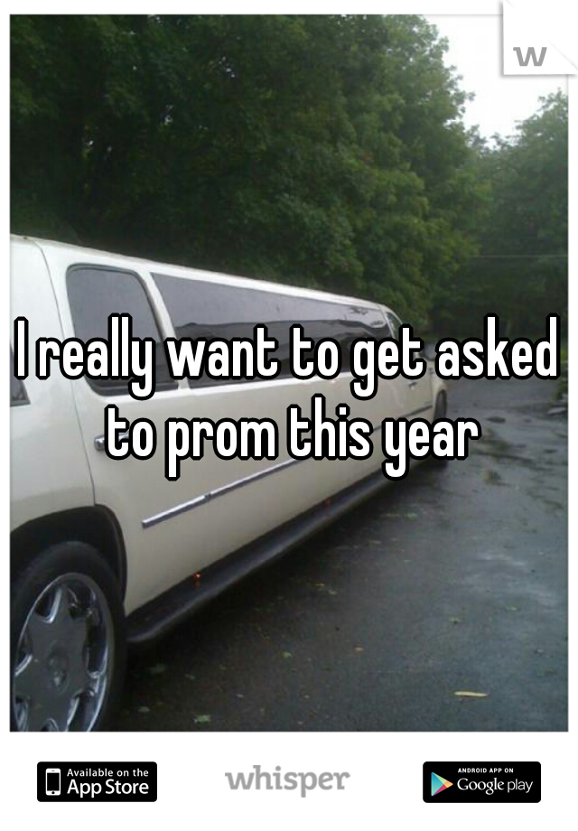 I really want to get asked to prom this year