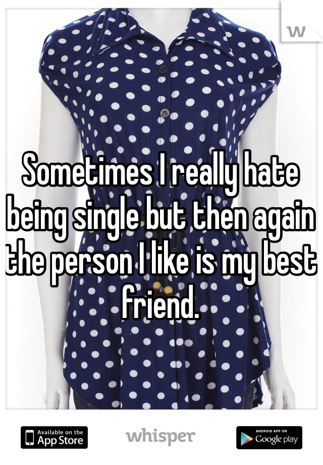 Sometimes I really hate being single but then again the person I like is my best friend.
