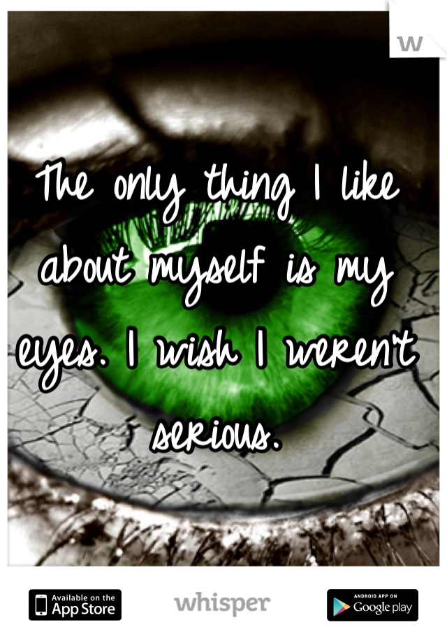 The only thing I like about myself is my eyes. I wish I weren't serious.