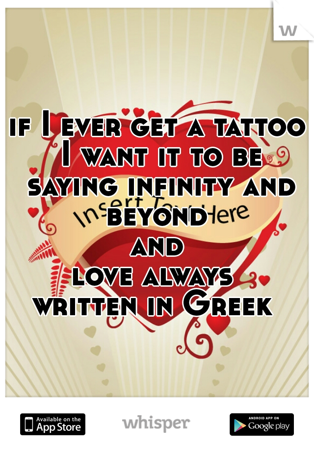 if I ever get a tattoo I want it to be saying infinity and beyond  and love always  written in Greek