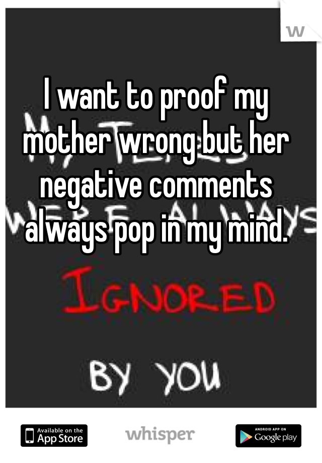 I want to proof my mother wrong but her negative comments always pop in my mind.