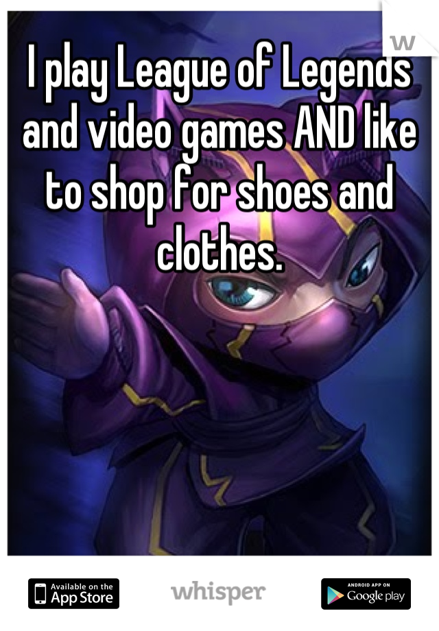 I play League of Legends and video games AND like to shop for shoes and clothes.