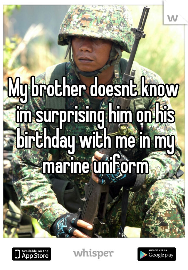 My brother doesnt know im surprising him on his birthday with me in my marine uniform