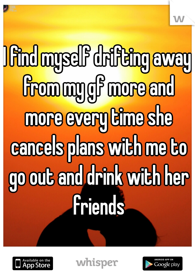 I find myself drifting away from my gf more and more every time she cancels plans with me to go out and drink with her friends