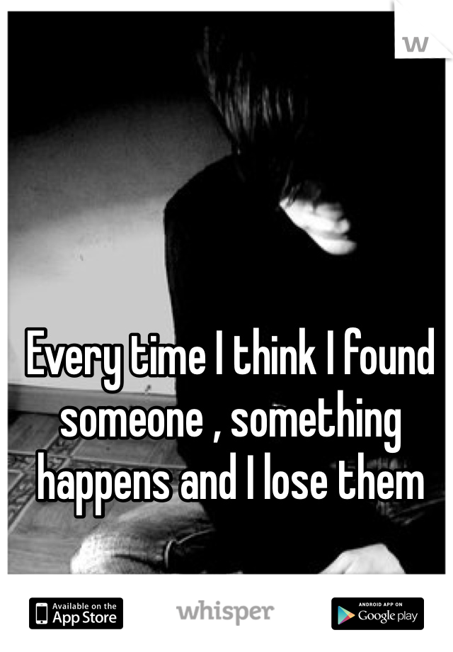 Every time I think I found someone , something happens and I lose them