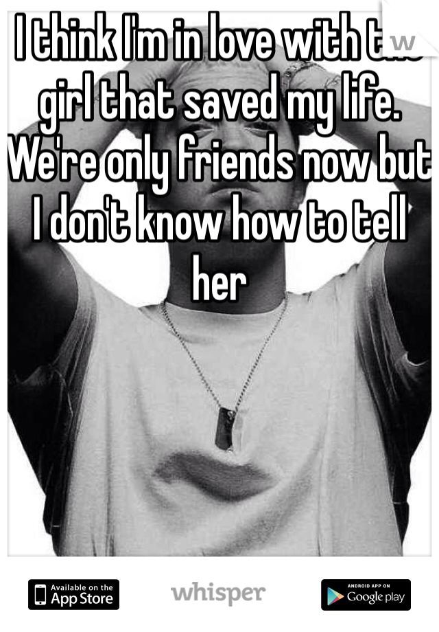 I think I'm in love with the girl that saved my life. We're only friends now but I don't know how to tell her